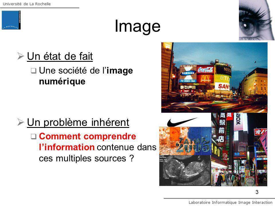 Université de La Rochelle Laboratoire Informatique Image Interaction 3 Image Un état de fait Une société de limage numérique Un problème inhérent Comm