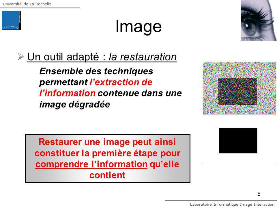 Université de La Rochelle Laboratoire Informatique Image Interaction 6 Image et Information Si restaurer linformation image … cest la simplifier la rendre plus sure augmenter la redondance du signal tout en conservant ses caractéristiques discriminantes, i.e.