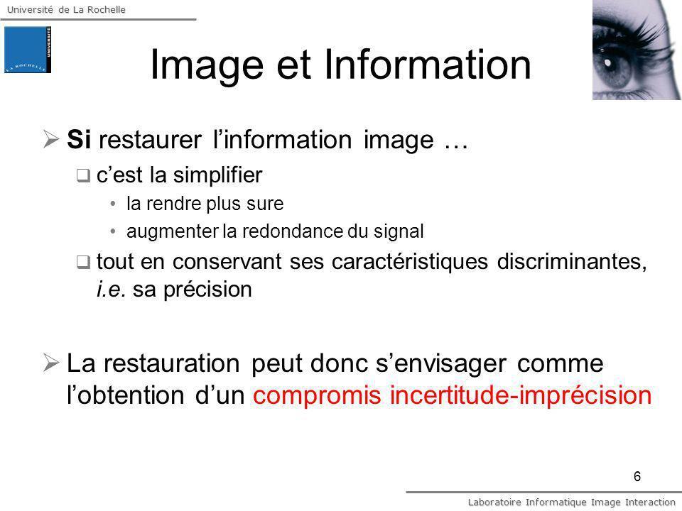 Université de La Rochelle Laboratoire Informatique Image Interaction 17 Approche informationnelle Soit linformation de Fisher I associée à q Métrique de la précision des mesures Soit linformation de Fisher J associée à la source des données : doit indiquer la certitude des données à définir par un principe dinvariance