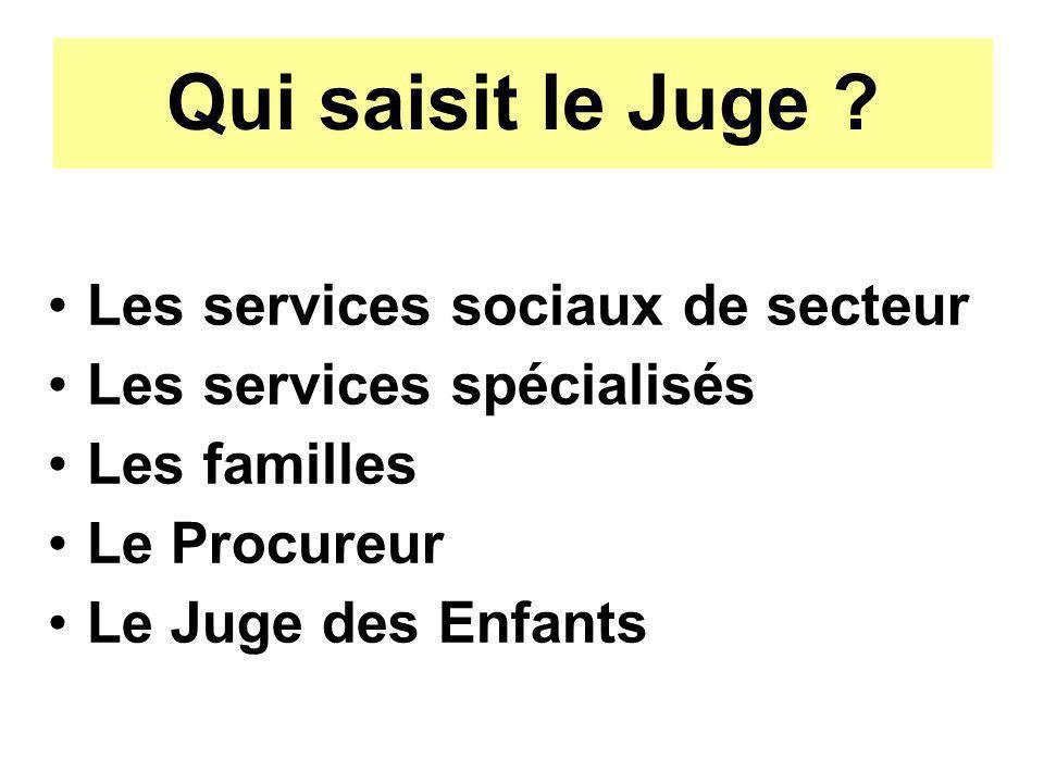 Qui saisit le Juge ? Les services sociaux de secteur Les services spécialisés Les familles Le Procureur Le Juge des Enfants