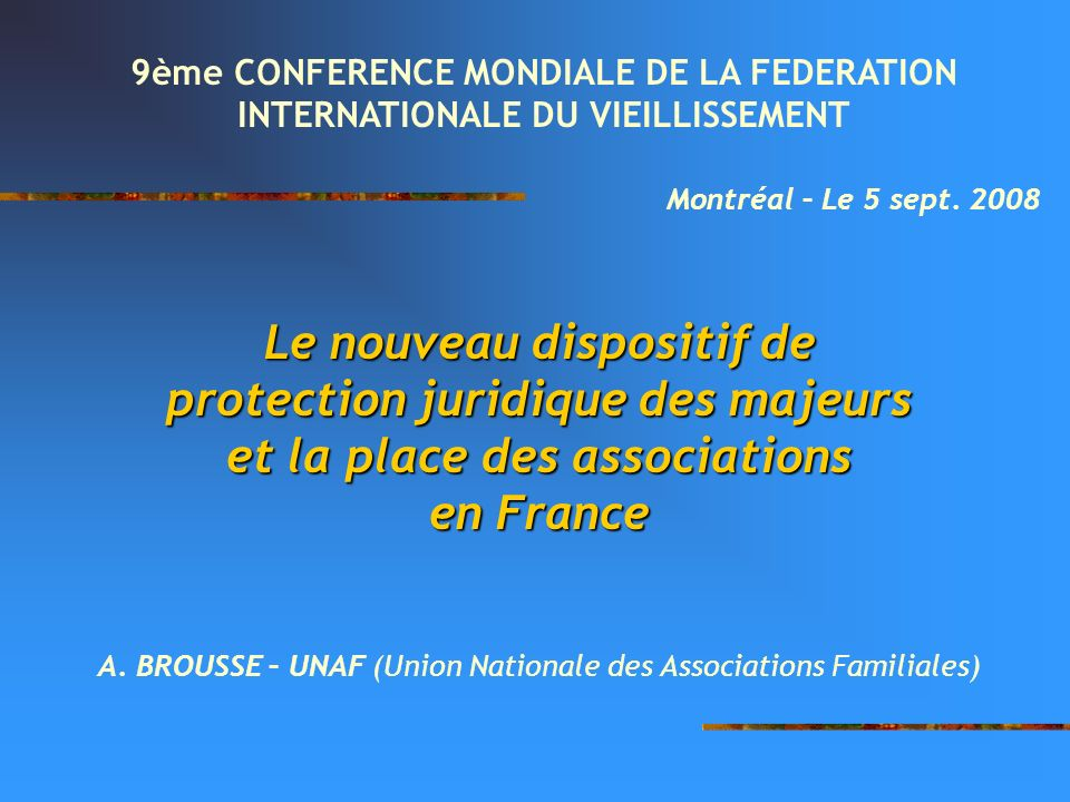 Le nouveau dispositif de protection juridique des majeurs et la place des associations en France A. BROUSSE – UNAF (Union Nationale des Associations F
