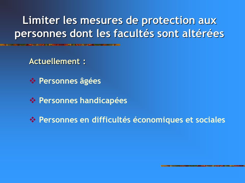 Limiter les mesures de protection aux personnes dont les facultés sont altérées Actuellement : Personnes âgées Personnes handicapées Personnes en diff
