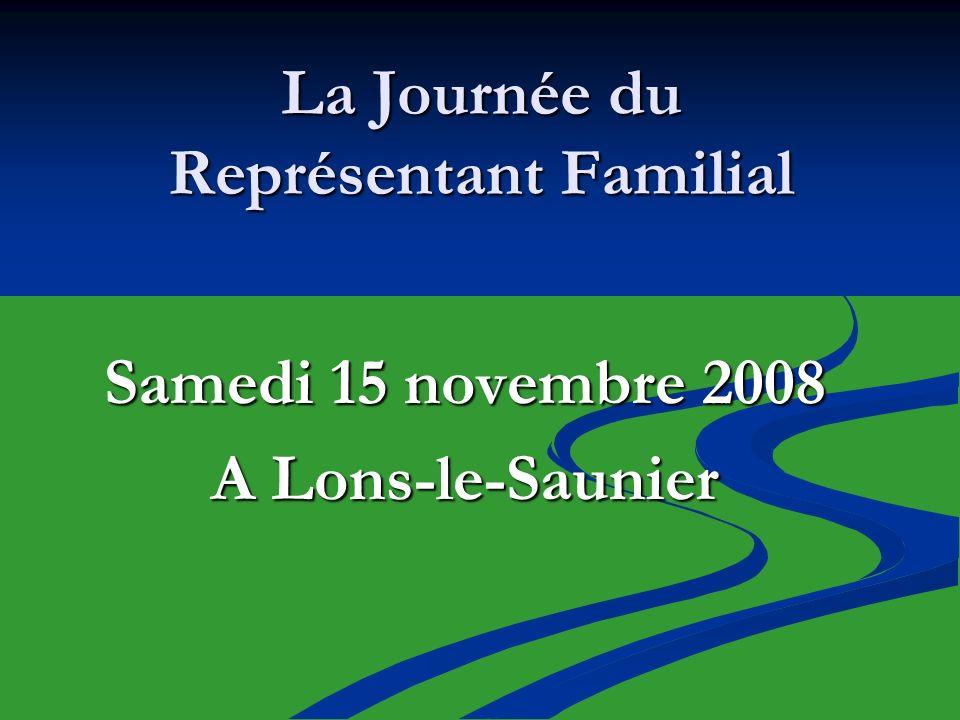 La Journée du Représentant Familial Samedi 15 novembre 2008 A Lons-le-Saunier