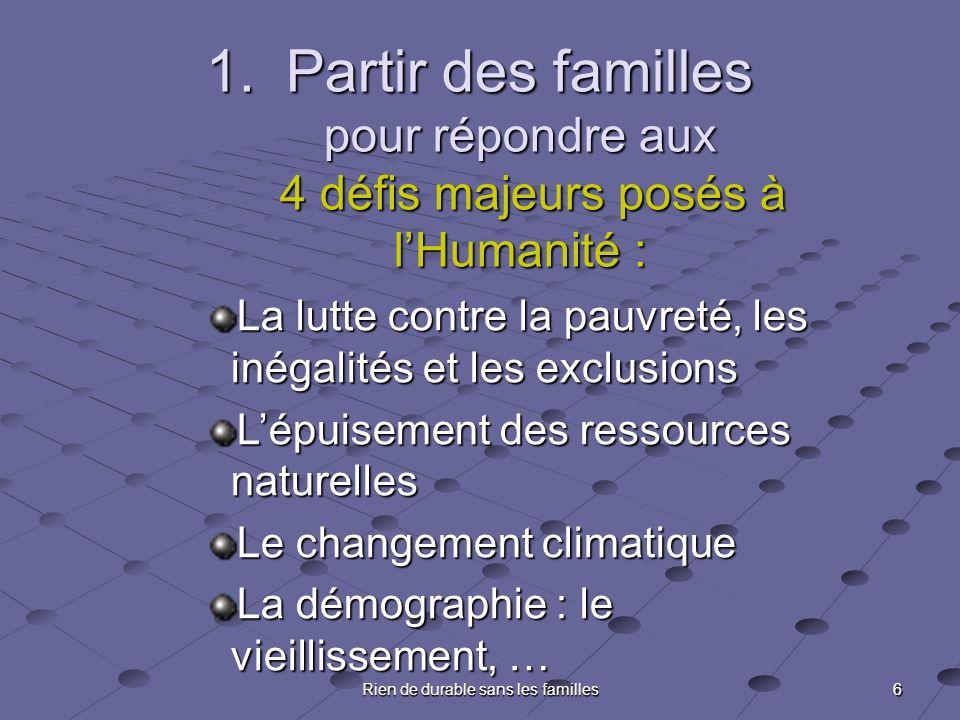 6 Rien de durable sans les familles 1.Partir des familles pour répondre aux 4 défis majeurs posés à lHumanité : La lutte contre la pauvreté, les inéga