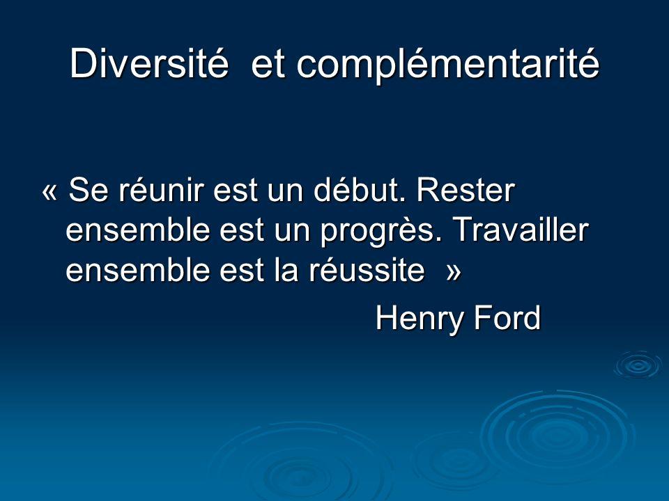 Diversité et complémentarité « Se réunir est un début. Rester ensemble est un progrès. Travailler ensemble est la réussite » Henry Ford