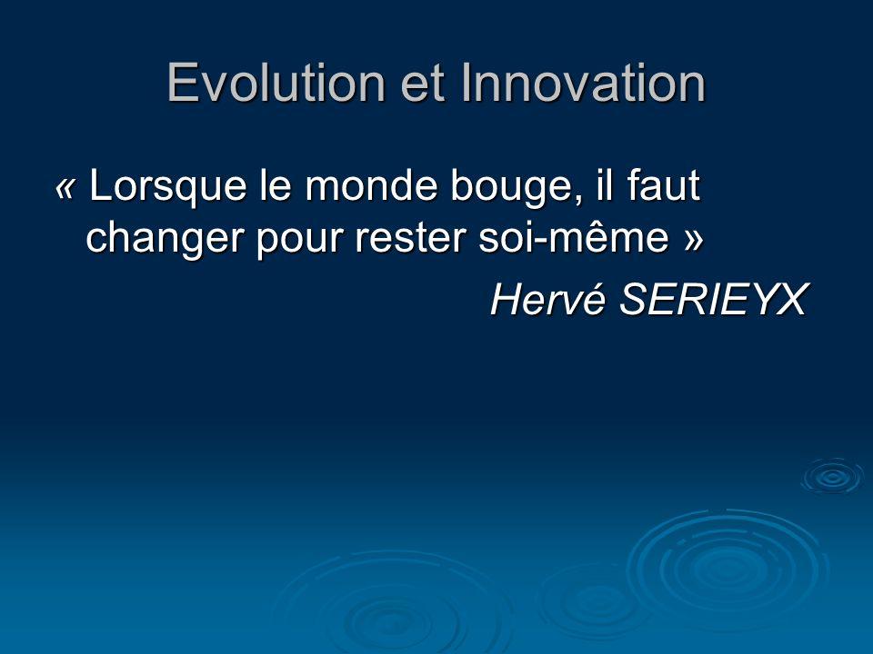 Evolution et Innovation « Lorsque le monde bouge, il faut changer pour rester soi-même » Hervé SERIEYX