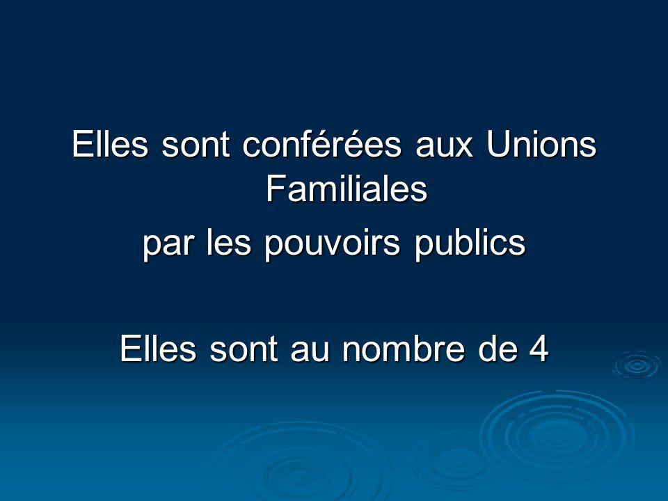 Elles sont conférées aux Unions Familiales par les pouvoirs publics Elles sont au nombre de 4