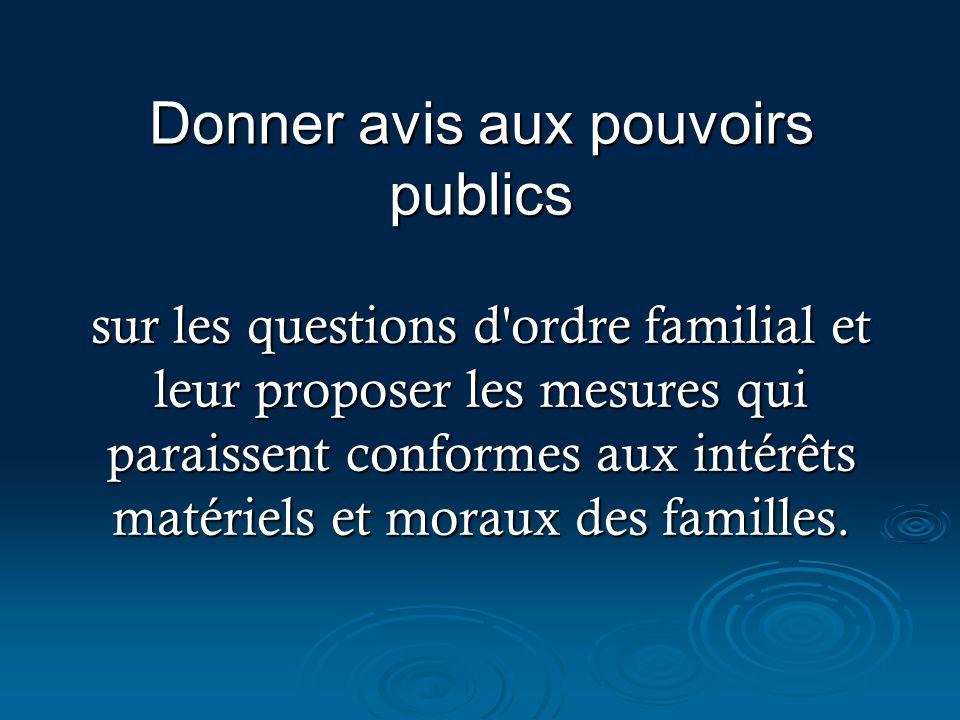 Donner avis aux pouvoirs publics sur les questions d'ordre familial et leur proposer les mesures qui paraissent conformes aux intérêts matériels et mo