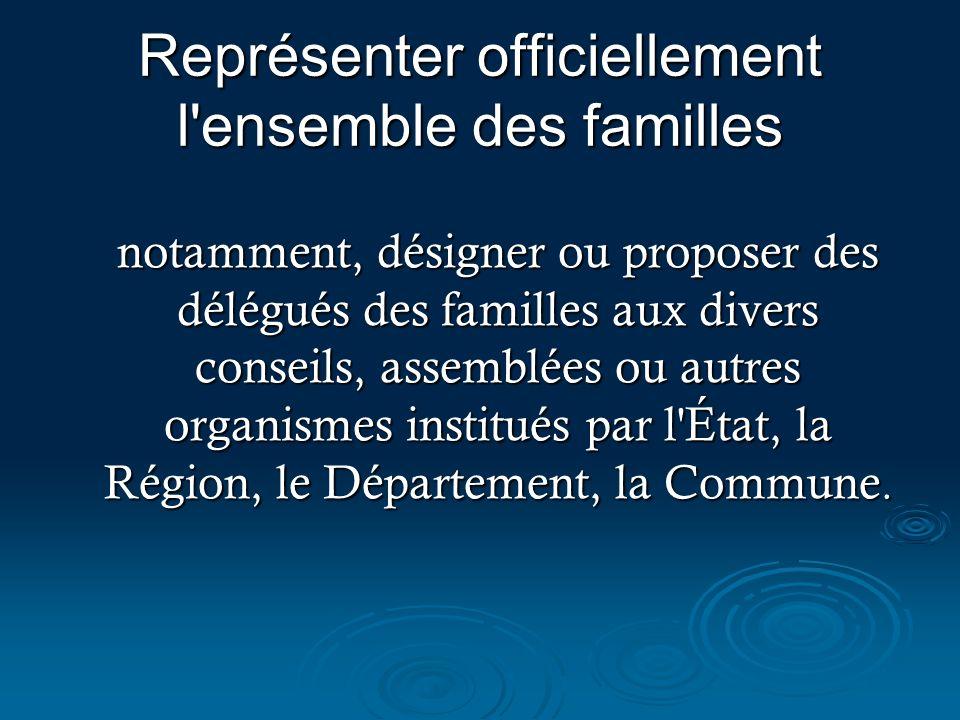 Représenter officiellement l'ensemble des familles notamment, désigner ou proposer des délégués des familles aux divers conseils, assemblées ou autres