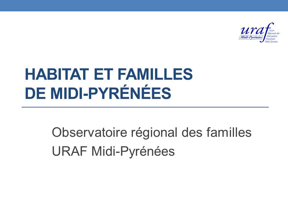 HABITAT ET FAMILLES DE MIDI-PYRÉNÉES Observatoire régional des familles URAF Midi-Pyrénées
