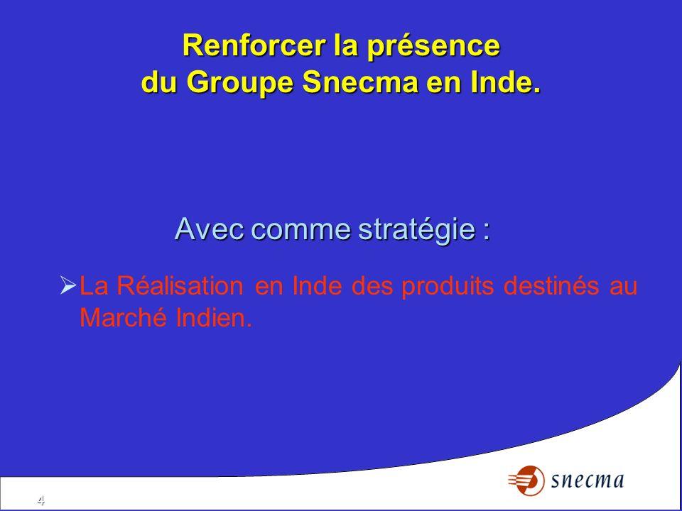 4 Renforcer la présence du Groupe Snecma en Inde. Avec comme stratégie : La Réalisation en Inde des produits destinés au Marché Indien.