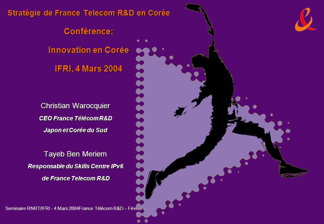 Seminaire RNRT/IFRI - 4 Mars 2004France Télécom R&D – Février 2004 Stratégie de France Telecom R&D en Corée Conférence: Innovation en Corée IFRI, 4 Ma