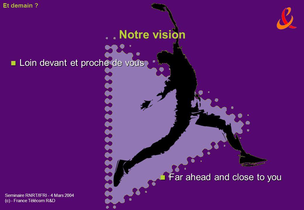 Seminaire RNRT/IFRI - 4 Mars 2004 (c) - France Télécom R&D n Loin devant et proche de vous Notre vision Et demain ? n Far ahead and close to you