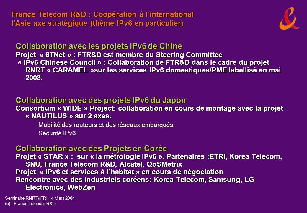 Seminaire RNRT/IFRI - 4 Mars 2004 (c) - France Télécom R&D Le Réseau de coopération de France Télécom R&D dans le domaine de lInternet Nouvelle Génération (IPv6) * Lambition de FTR&D est dêtre présent dans toutes les initiatives IPv6 majeures à travers le monde.