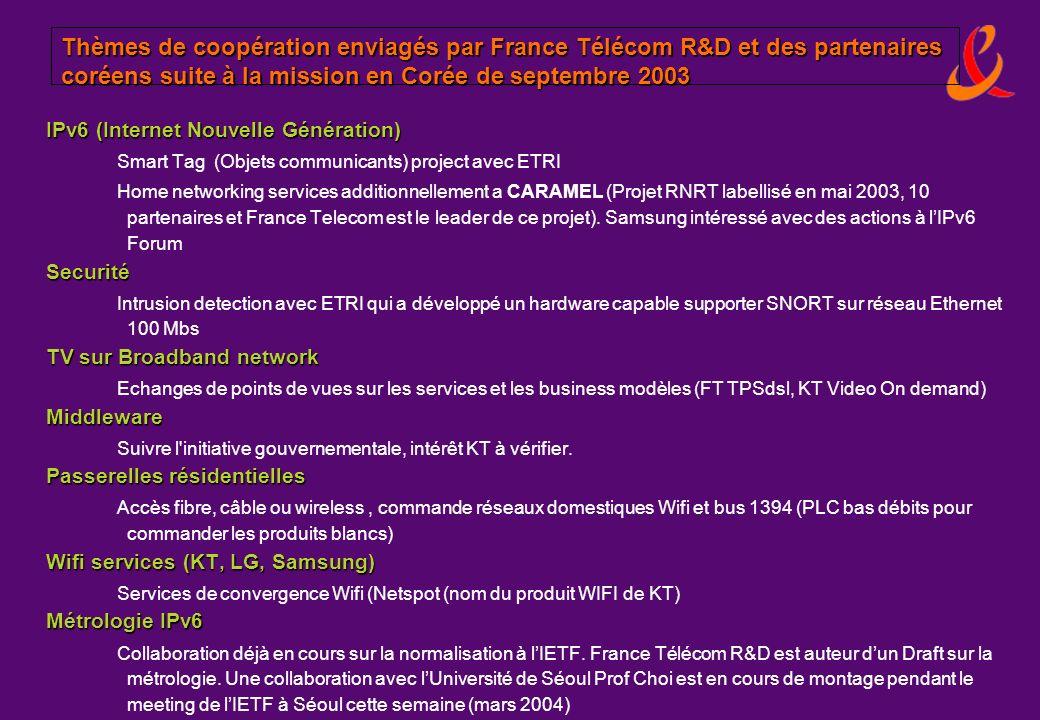 Seminaire RNRT/IFRI - 4 Mars 2004 (c) - France Télécom R&D Séminaire France-Corée Telecom (FK-Telecom): bilan de la mission de septembre 2003 France Télécom R&D a participé à la mise en place du séminaire scientifique « France-Corée » co-organisé à Taejon par lETRI et lAmbassade de France à Séoul en septembre 2003 Partenaires français: France Télécom R&D, GET, INRIA, QoSMetrix Partenaires coréens: Université Coréenne (SNU, Inforamtion &Communication University), ETRI, Korea Telecom 4 ateliers dont 2 animés par France Télécom R&D: IPv6 et Smart TV (Super-Intelligent multimedia Anytime-anywhere Realistic TV) Résultats: Thèmes identifiés pour des projets potentiels IPv6: services à lhabitat (prioritaire: en cours de montage.