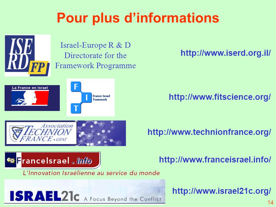 14 http://www.iserd.org.il/ http://www.fitscience.org/ http://www.technionfrance.org/ http://www.franceisrael.info/ http://www.israel21c.org/ Pour plus dinformations Israel-Europe R & D Directorate for the Framework Programme