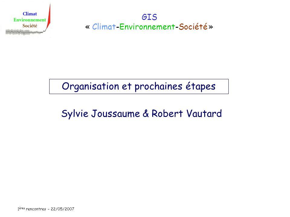 1 ères rencontres – 22/05/2007 GIS « Climat-Environnement-Société » Sylvie Joussaume & Robert Vautard Organisation et prochaines étapes
