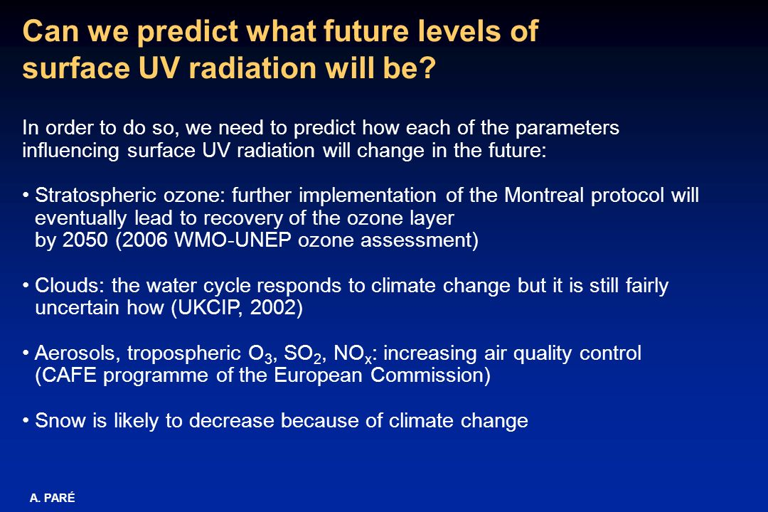 A. PARÉ In order to do so, we need to predict how each of the parameters influencing surface UV radiation will change in the future: Stratospheric ozo