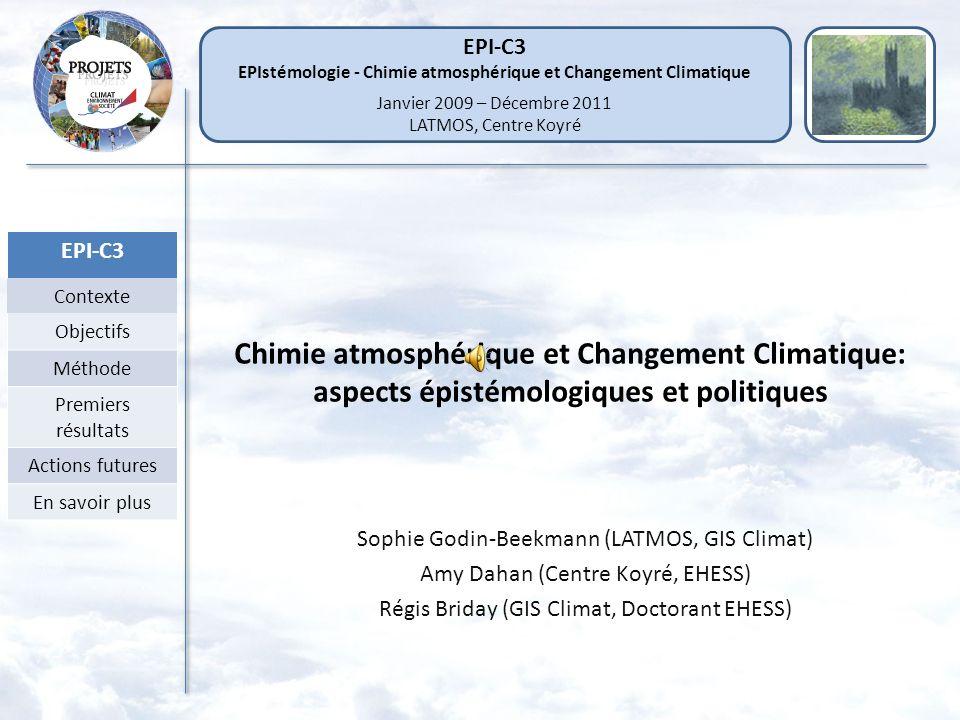 EPI-C3 Contexte Objectifs Méthode Premiers résultats Actions futures En savoir plus Chimie atmosphérique et Changement Climatique: aspects épistémologiques et politiques Sophie Godin-Beekmann (LATMOS, GIS Climat) Amy Dahan (Centre Koyré, EHESS) Régis Briday (GIS Climat, Doctorant EHESS) EPI-C3 EPIstémologie - Chimie atmosphérique et Changement Climatique Janvier 2009 – Décembre 2011 LATMOS, Centre Koyré