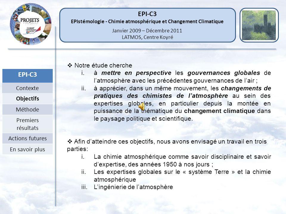EPI-C3 EPIstémologie - Chimie atmosphérique et Changement Climatique Janvier 2009 – Décembre 2011 LATMOS, Centre Koyré EPI-C3 Contexte Objectifs Méthode Premiers résultats Actions futures En savoir plus Notre étude cherche i.à mettre en perspective les gouvernances globales de latmosphère avec les précédentes gouvernances de lair ; ii.à apprécier, dans un même mouvement, les changements de pratiques des chimistes de latmosphère au sein des expertises globales, en particulier depuis la montée en puissance de la thématique du changement climatique dans le paysage politique et scientifique.