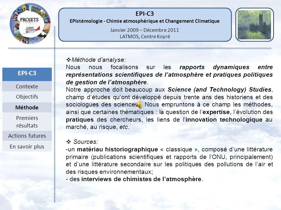 EPI-C3 Contexte Objectifs Méthode Premiers résultats Actions futures En savoir plus Méthode danalyse: Nous nous focalisons sur les rapports dynamiques entre représentations scientifiques de latmosphère et pratiques politiques de gestion de latmosphère.