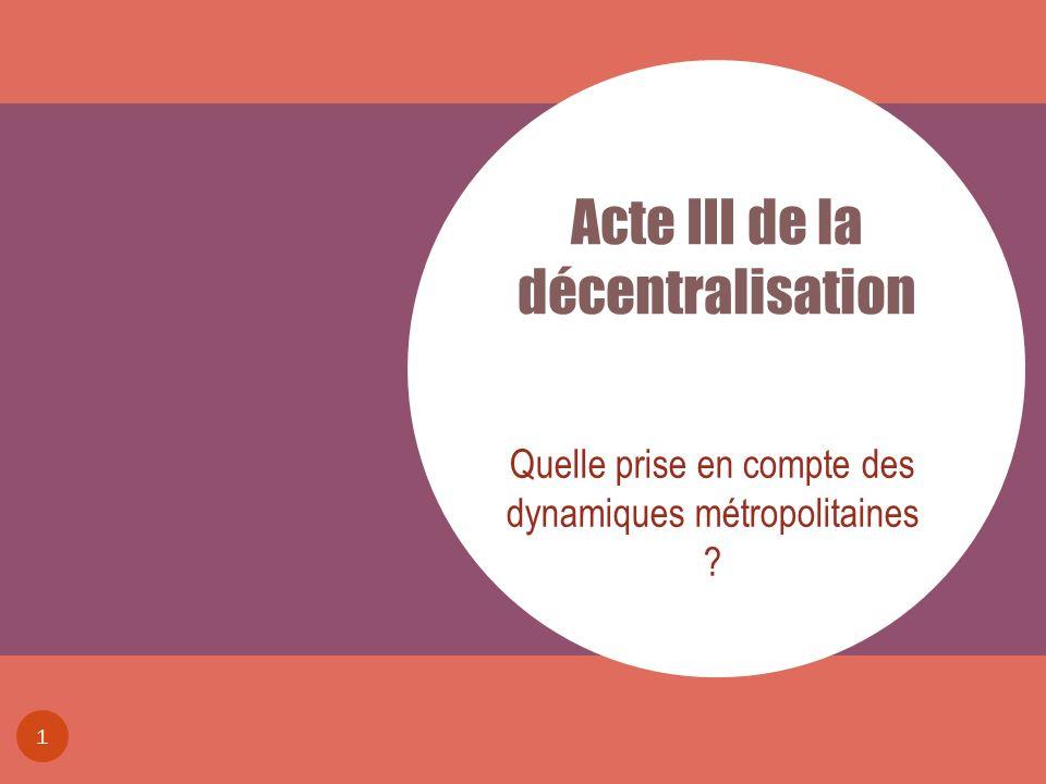 Quelle prise en compte des dynamiques métropolitaines 1 Acte III de la décentralisation
