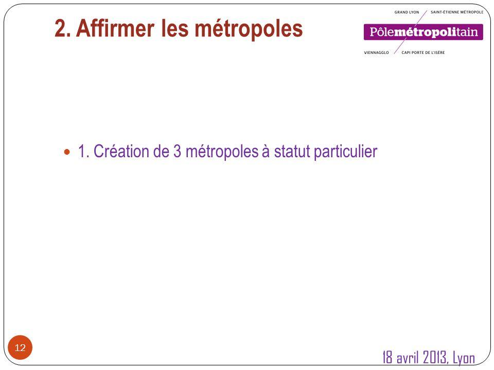 2. Affirmer les métropoles 12 1. Création de 3 métropoles à statut particulier 18 avril 2013, Lyon