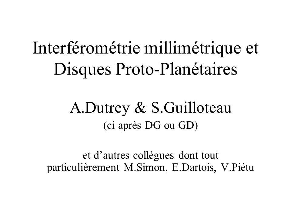 Interférométrie millimétrique et Disques Proto-Planétaires A.Dutrey & S.Guilloteau (ci après DG ou GD) et dautres collègues dont tout particulièrement M.Simon, E.Dartois, V.Piétu
