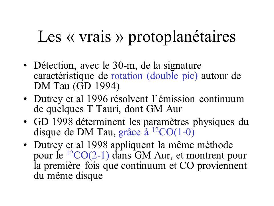 Les « vrais » protoplanétaires Détection, avec le 30-m, de la signature caractéristique de rotation (double pic) autour de DM Tau (GD 1994) Dutrey et al 1996 résolvent lémission continuum de quelques T Tauri, dont GM Aur GD 1998 déterminent les paramètres physiques du disque de DM Tau, grâce à 12 CO(1-0) Dutrey et al 1998 appliquent la même méthode pour le 12 CO(2-1) dans GM Aur, et montrent pour la première fois que continuum et CO proviennent du même disque