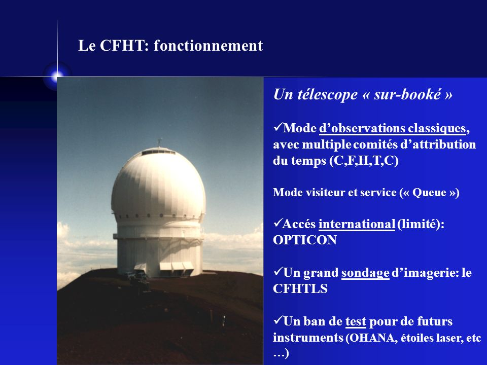 Le CFHT: fonctionnement Un télescope « sur-booké » Mode dobservations classiques, avec multiple comités dattribution du temps (C,F,H,T,C) Mode visiteur et service (« Queue ») Accés international (limité): OPTICON Un grand sondage dimagerie: le CFHTLS Un ban de test pour de futurs instruments (OHANA, étoiles laser, etc …)