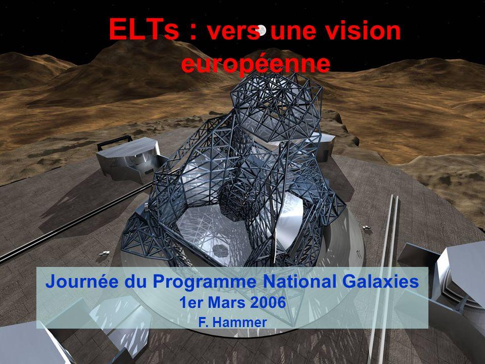 ELTs : vers une vision européenne Journée du Programme National Galaxies 1er Mars 2006 F. Hammer