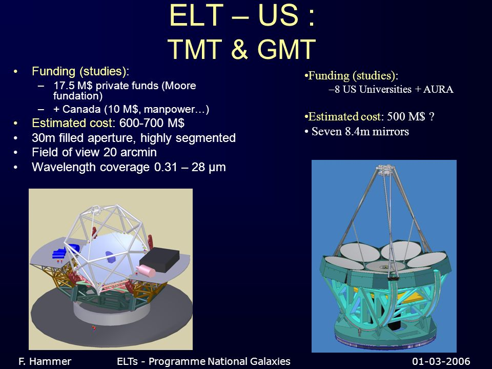 ELT – US : TMT & GMT Funding (studies): –17.5 M$ private funds (Moore fundation) –+ Canada (10 M$, manpower…) Estimated cost: 600-700 M$ 30m filled aperture, highly segmented Field of view 20 arcmin Wavelength coverage 0.31 – 28 µm F.