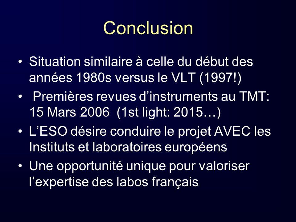 Conclusion Situation similaire à celle du début des années 1980s versus le VLT (1997!) Premières revues dinstruments au TMT: 15 Mars 2006 (1st light: 2015…) LESO désire conduire le projet AVEC les Instituts et laboratoires européens Une opportunité unique pour valoriser lexpertise des labos français