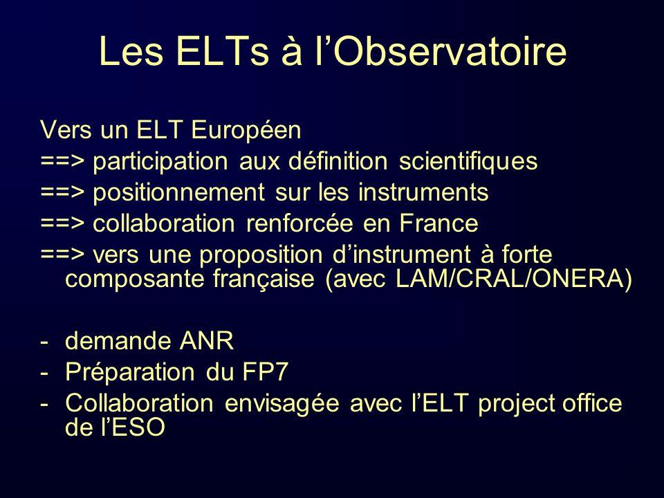 Les ELTs à lObservatoire Vers un ELT Européen ==> participation aux définition scientifiques ==> positionnement sur les instruments ==> collaboration renforcée en France ==> vers une proposition dinstrument à forte composante française (avec LAM/CRAL/ONERA) -demande ANR -Préparation du FP7 -Collaboration envisagée avec lELT project office de lESO