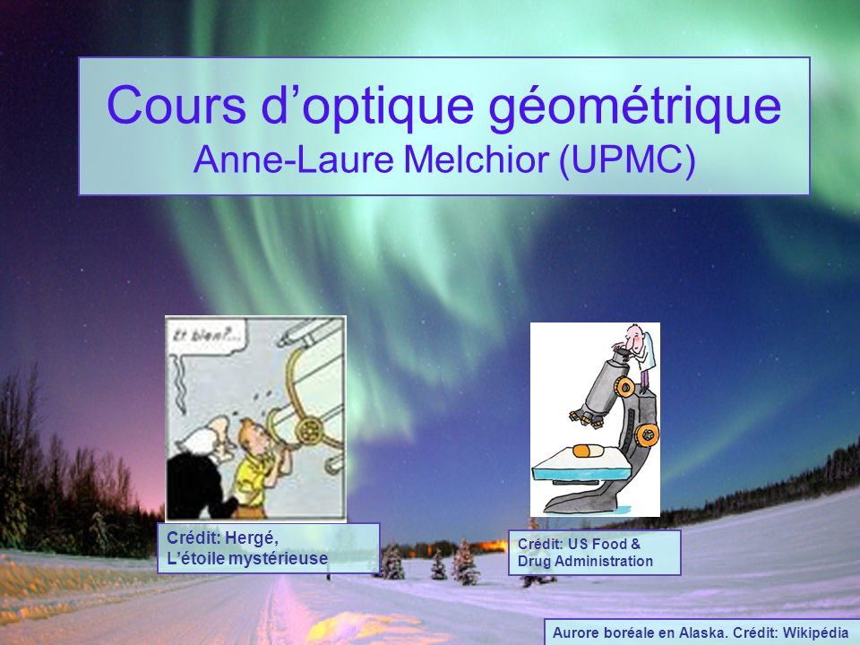 Cours doptique géométrique Anne-Laure Melchior (UPMC) Crédit: Hergé, Létoile mystérieuse Crédit: US Food & Drug Administration Aurore boréale en Alask