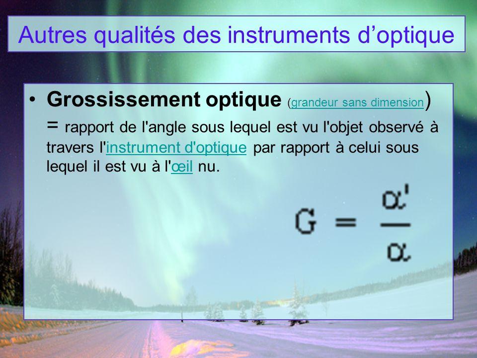 Grossissement optique (grandeur sans dimension ) = rapport de l'angle sous lequel est vu l'objet observé à travers l'instrument d'optique par rapport