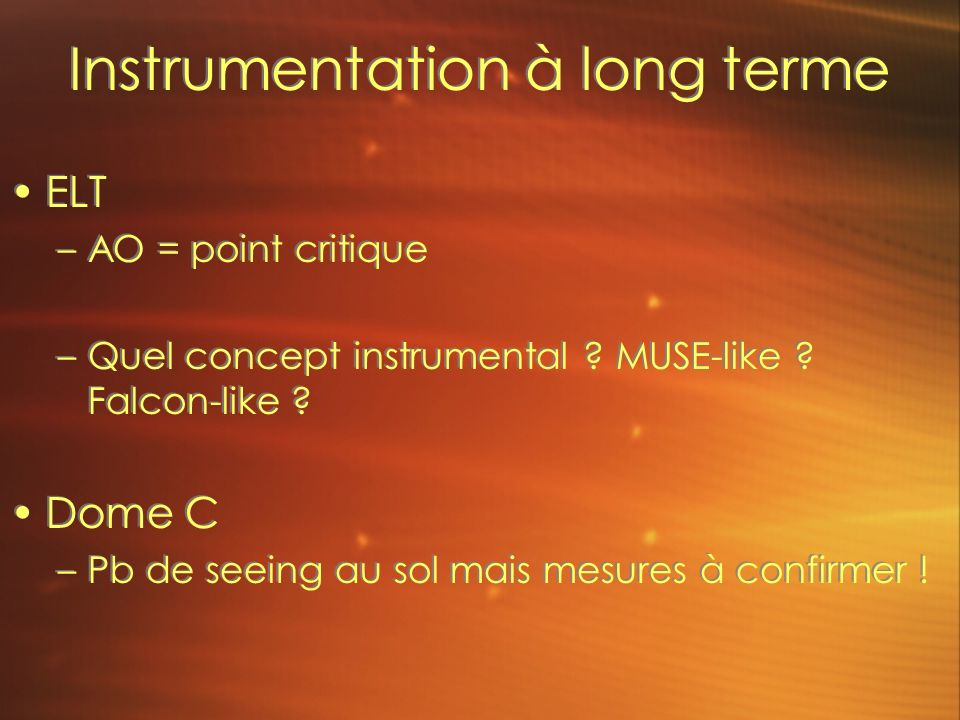 Instrumentation à long terme ELT –AO = point critique –Quel concept instrumental ? MUSE-like ? Falcon-like ? Dome C –Pb de seeing au sol mais mesures