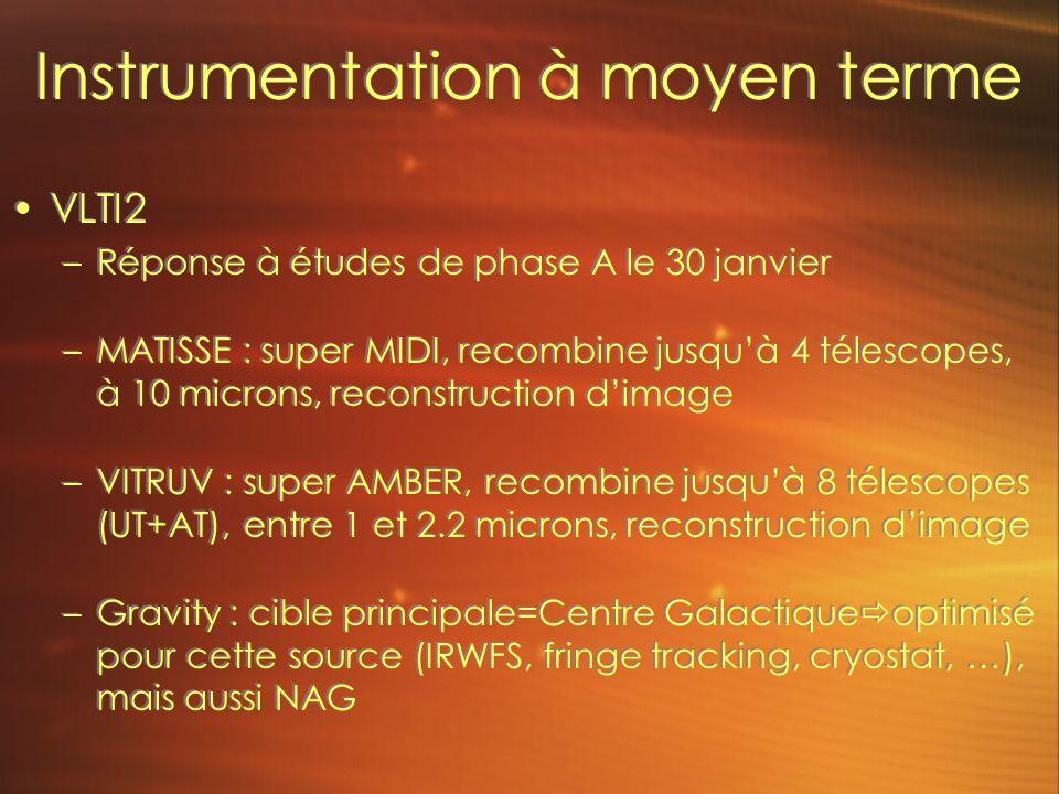 Instrumentation à moyen terme VLTI2 –Réponse à études de phase A le 30 janvier –MATISSE : super MIDI, recombine jusquà 4 télescopes, à 10 microns, reconstruction dimage –VITRUV : super AMBER, recombine jusquà 8 télescopes (UT+AT), entre 1 et 2.2 microns, reconstruction dimage –Gravity : cible principale=Centre Galactique optimisé pour cette source (IRWFS, fringe tracking, cryostat, …), mais aussi NAG VLTI2 –Réponse à études de phase A le 30 janvier –MATISSE : super MIDI, recombine jusquà 4 télescopes, à 10 microns, reconstruction dimage –VITRUV : super AMBER, recombine jusquà 8 télescopes (UT+AT), entre 1 et 2.2 microns, reconstruction dimage –Gravity : cible principale=Centre Galactique optimisé pour cette source (IRWFS, fringe tracking, cryostat, …), mais aussi NAG