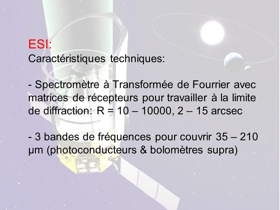 ESI: Caractéristiques techniques: - Spectromètre à Transformée de Fourrier avec matrices de récepteurs pour travailler à la limite de diffraction: R = 10 – 10000, 2 – 15 arcsec - 3 bandes de fréquences pour couvrir 35 – 210 µm (photoconducteurs & bolomètres supra)