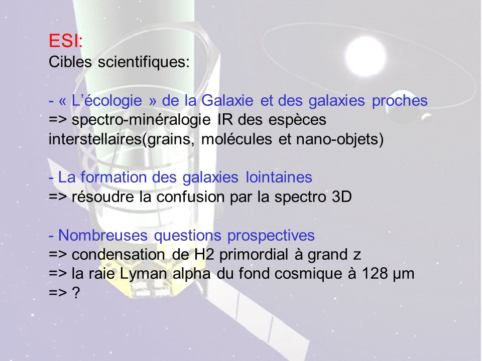 ESI: Cibles scientifiques: - « Lécologie » de la Galaxie et des galaxies proches => spectro-minéralogie IR des espèces interstellaires(grains, molécules et nano-objets) - La formation des galaxies lointaines => résoudre la confusion par la spectro 3D - Nombreuses questions prospectives => condensation de H2 primordial à grand z => la raie Lyman alpha du fond cosmique à 128 µm =>