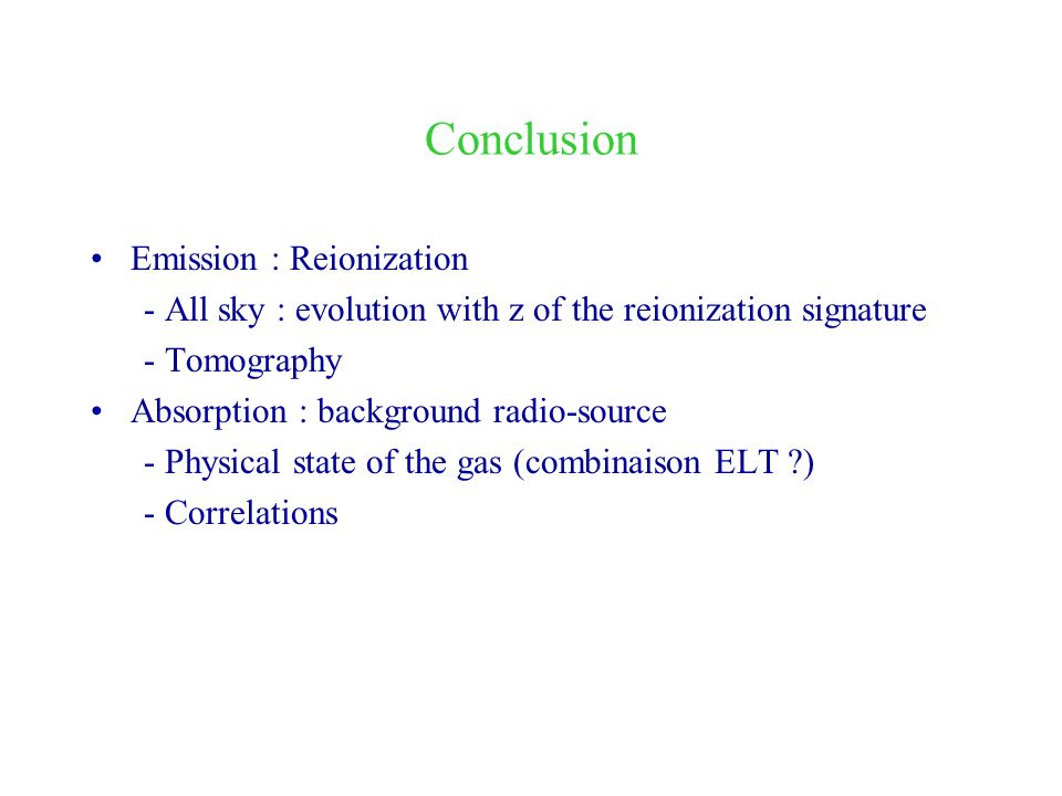 Conclusion Emission : Reionization - All sky : evolution with z of the reionization signature - Tomography Absorption : background radio-source - Physical state of the gas (combinaison ELT ?) - Correlations