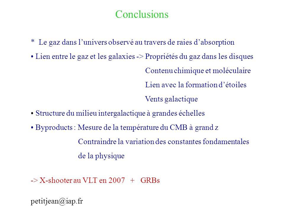Conclusions * Le gaz dans lunivers observé au travers de raies dabsorption Lien entre le gaz et les galaxies -> Propriétés du gaz dans les disques Contenu chimique et moléculaire Lien avec la formation détoiles Vents galactique Structure du milieu intergalactique à grandes échelles Byproducts : Mesure de la température du CMB à grand z Contraindre la variation des constantes fondamentales de la physique -> X-shooter au VLT en 2007 + GRBs petitjean@iap.fr