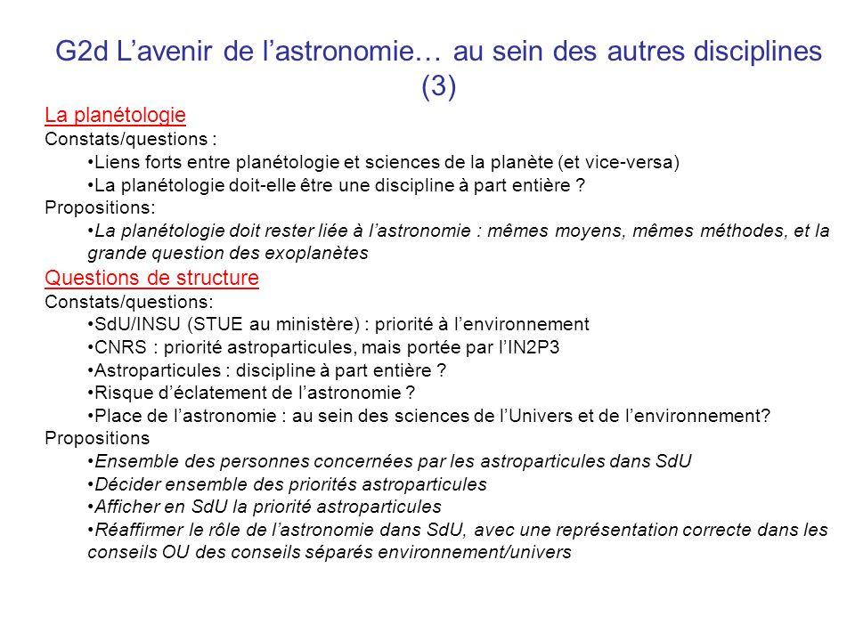 G2d Lavenir de lastronomie… au sein des autres disciplines (3) La planétologie Constats/questions : Liens forts entre planétologie et sciences de la p