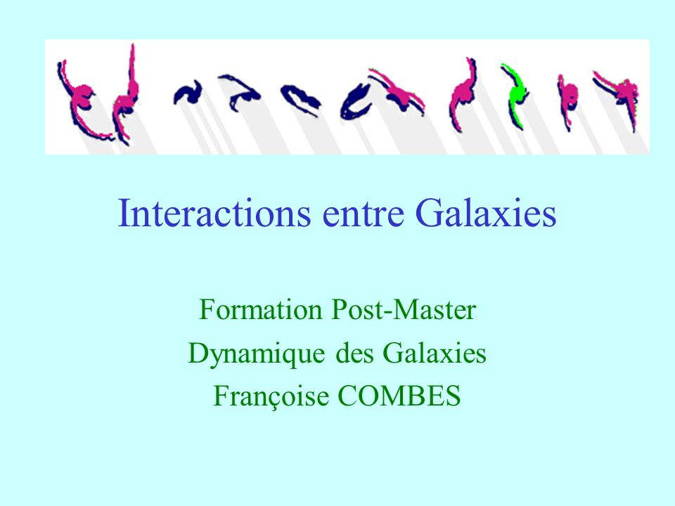 Interactions entre Galaxies Formation Post-Master Dynamique des Galaxies Françoise COMBES