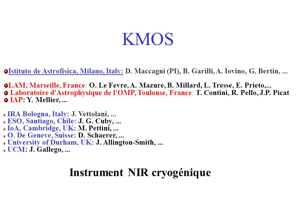 KMOS: caractéristiques Spectral Range 1 – 2.4 m Field of View8x8 or 10x10; 2x8(10) in multi-IFU mode Spectral Resolution 5000 (JH); 3000 (K) Image Quality 0.1 arcsec Sampling 0.11 or 0.15 Multiplexing >60 (MOS); 24 (IFS) Détecteurs 4k x 4k