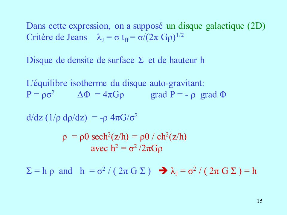 15 Dans cette expression, on a supposé un disque galactique (2D) Critère de Jeans λ J = σ t ff = σ/(2π Gρ) 1/2 Disque de densite de surface Σ et de hauteur h L équilibre isotherme du disque auto-gravitant: P = ρσ 2 ΔΦ = 4πGρ grad P = - ρ grad Φ d/dz (1/ρ dρ/dz) = -ρ 4πG/σ 2 ρ = ρ0 sech 2 (z/h) = ρ0 / ch 2 (z/h) avec h 2 = σ 2 /2πGρ Σ = h ρ and h = σ 2 / ( 2π G Σ ) λ J = σ 2 / ( 2π G Σ ) = h