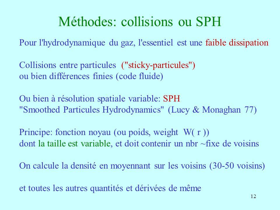 12 Méthodes: collisions ou SPH Pour l'hydrodynamique du gaz, l'essentiel est une faible dissipation Collisions entre particules (
