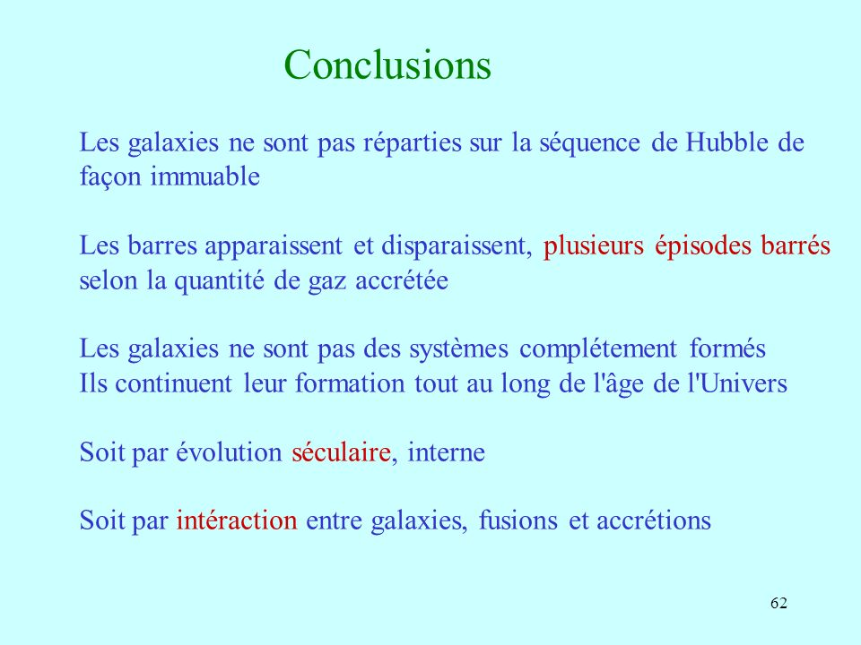 62 Conclusions Les galaxies ne sont pas réparties sur la séquence de Hubble de façon immuable Les barres apparaissent et disparaissent, plusieurs épis