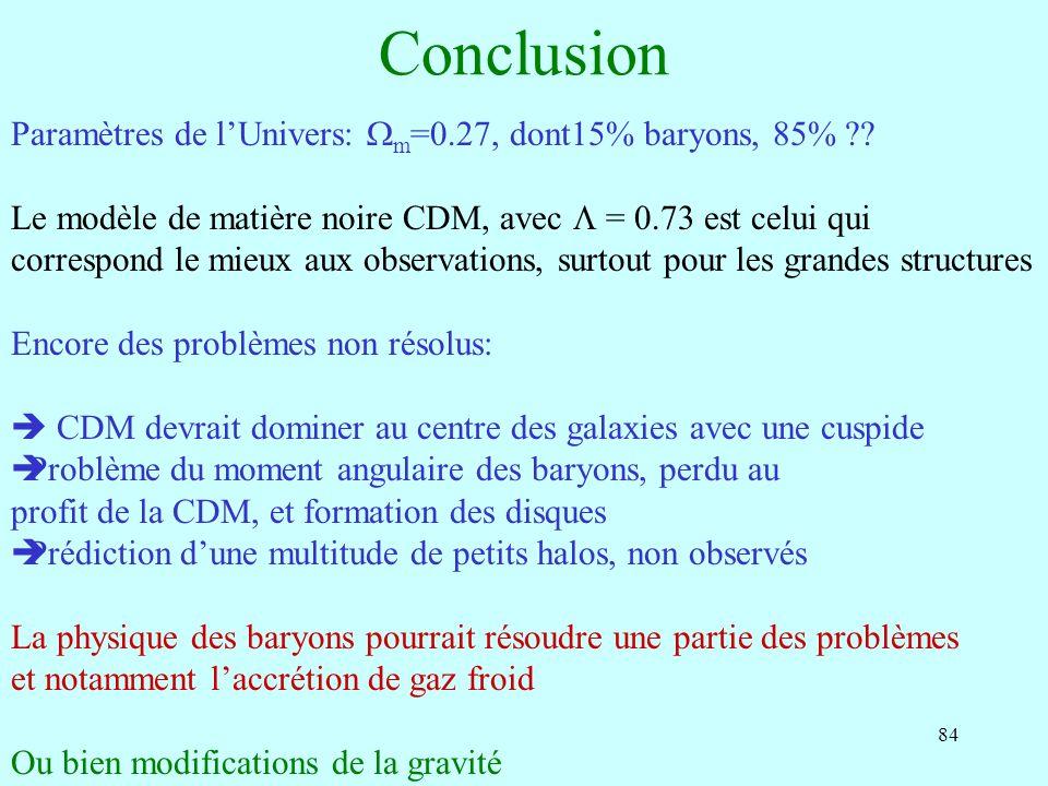 84 Conclusion Paramètres de lUnivers: m =0.27, dont15% baryons, 85% ?? Le modèle de matière noire CDM, avec = 0.73 est celui qui correspond le mieux a