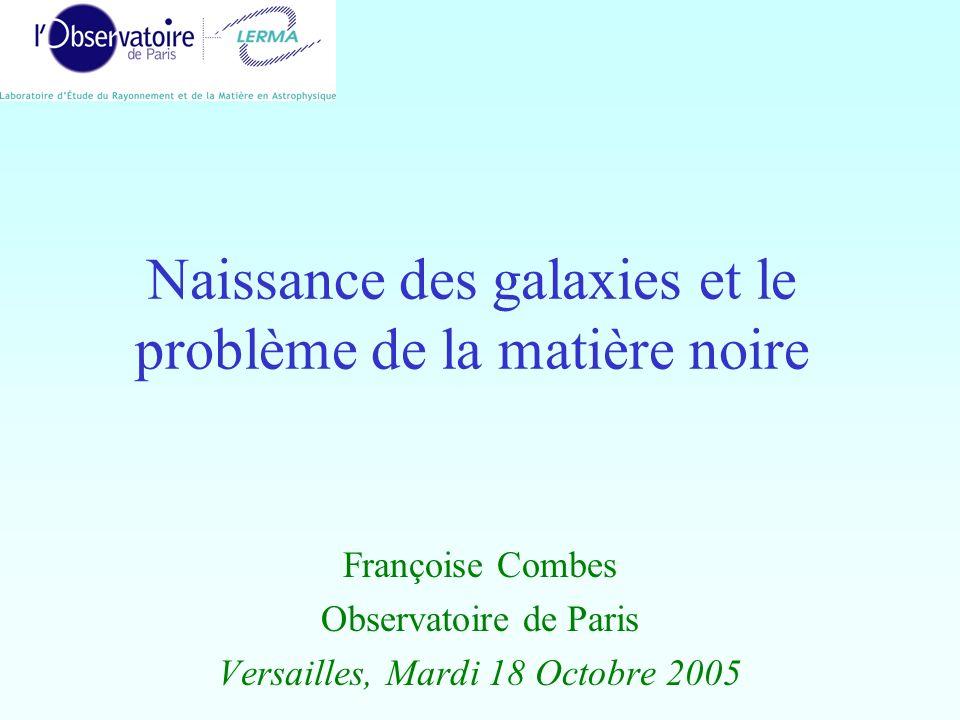 Naissance des galaxies et le problème de la matière noire Françoise Combes Observatoire de Paris Versailles, Mardi 18 Octobre 2005